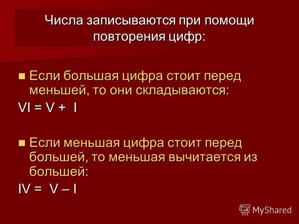Числа записываются при помощи повторения цифр: Если большая цифра стоит перед меньшей, то они складываются: Если большая цифра стоит перед меньшей, то они складываются: VI = V + I Если меньшая цифра стоит перед большей, то меньшая вычитается из больш