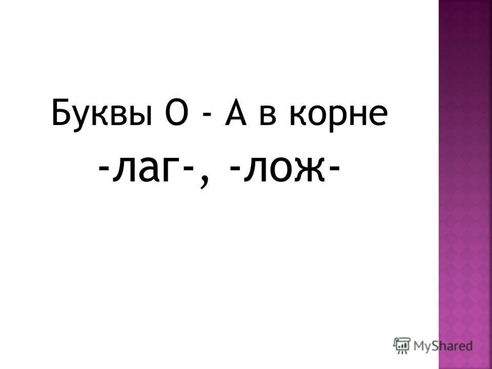 Буквы О - А в корне -лаг-, -лож-