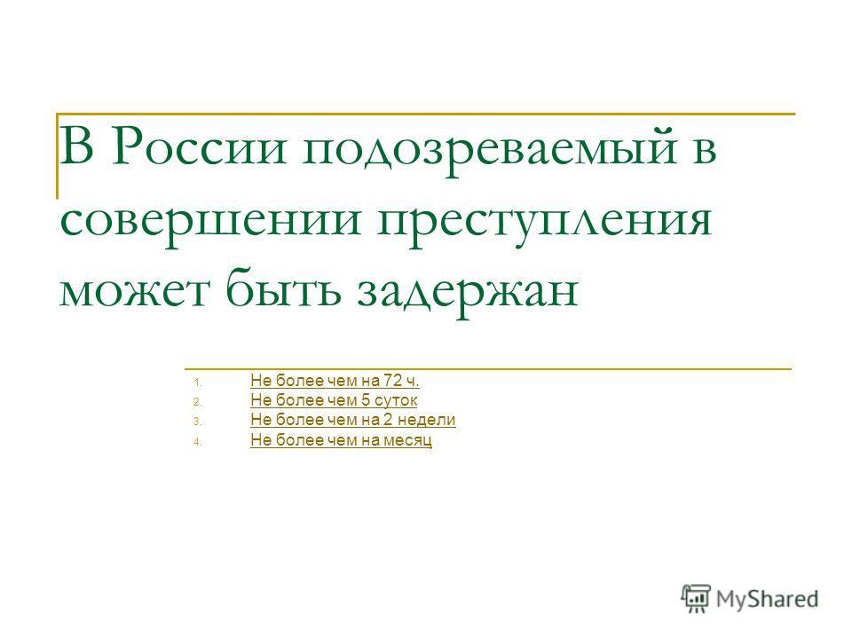 В России подозреваемый в совершении преступления может быть задержан 1. Не более чем на 72 ч. Не более чем на 72 ч. 2. Не более чем 5 суток Не более чем 5 суток 3. Не более чем на 2 недели Не более чем на 2 недели 4. Не более чем на месяц Не более че