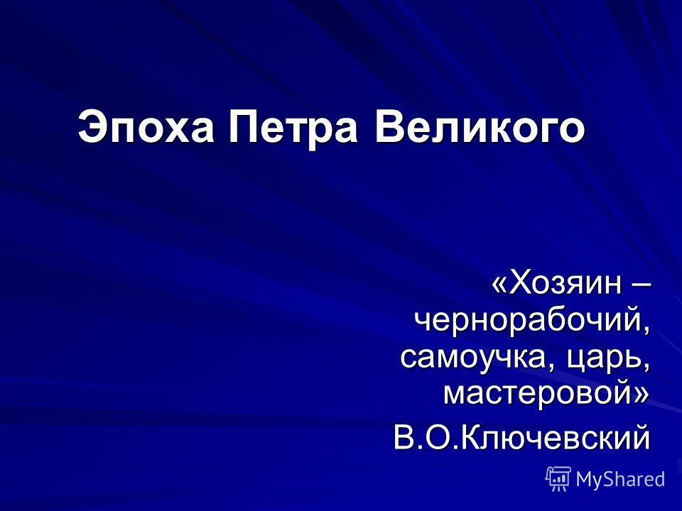 Эпоха Петра Великого «Хозяин – чернорабочий, самоучка, царь, мастеровой» В.О.Ключевский