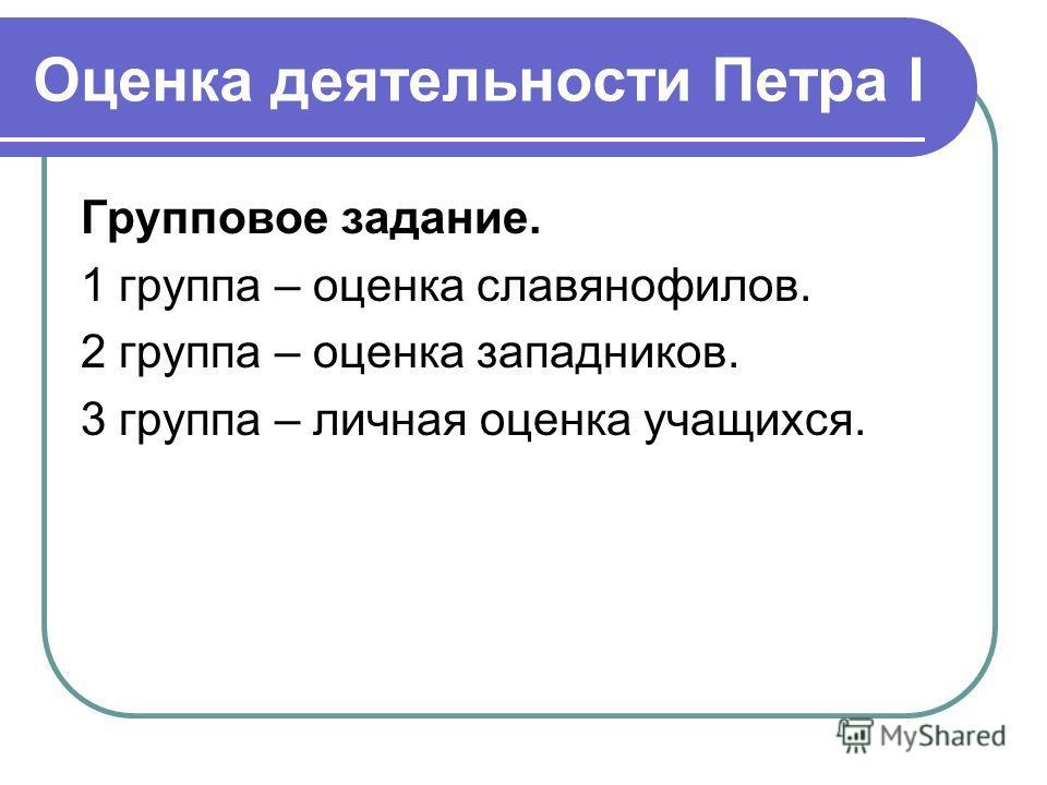Оценка деятельности Петра I Групповое задание. 1 группа – оценка славянофилов. 2 группа – оценка западников. 3 группа – личная оценка учащихся.