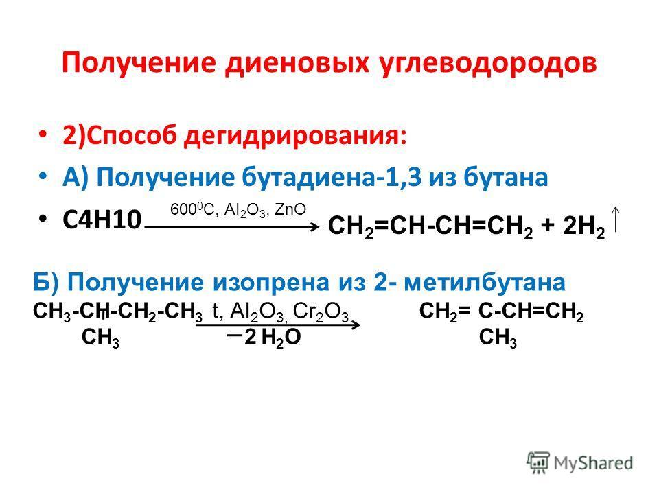 Получение диеновых углеводородов 2)Способ дегидрирования: А) Получение бутадиена-1,3 из бутана С4Н10 600 0 С, АI 2 O 3, ZnO CН 2 =СН-СН=СН 2 + 2Н 2 Б) Получение изопрена из 2- метилбутана СН 3 -СН-СН 2 -СН 3 t, АI 2 O 3, Сr 2 O 3 СН 2 = С-СН=СН 2 CН