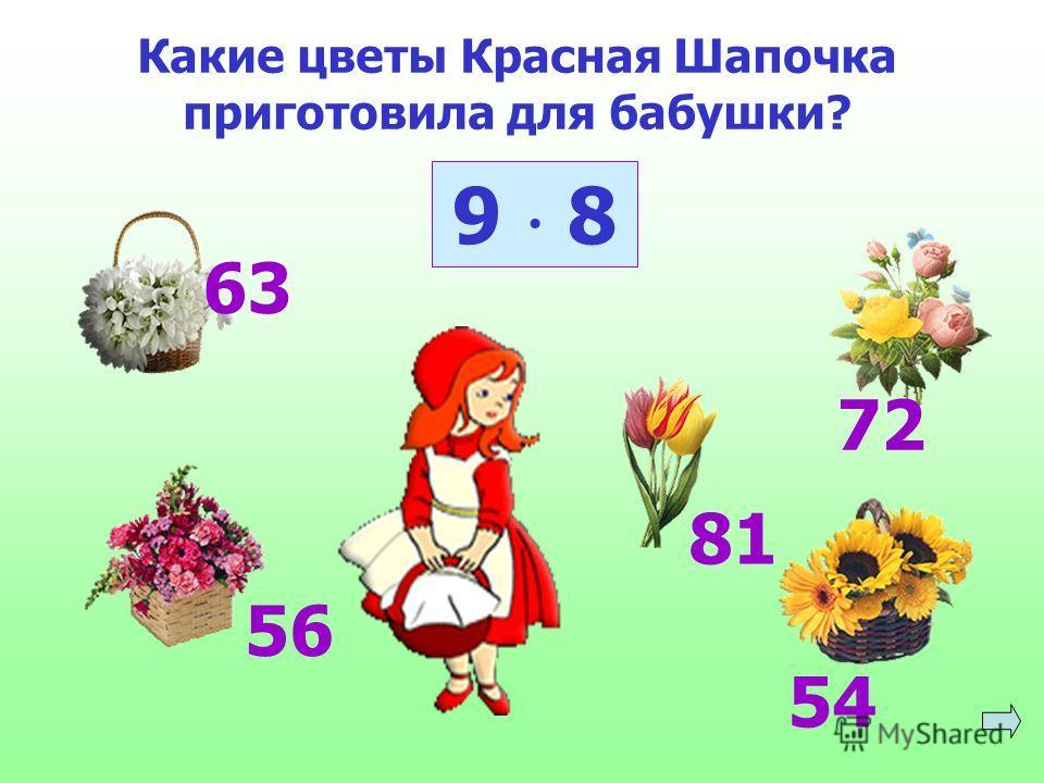 Какие цветы Красная Шапочка приготовила для бабушки? 9 8 63 56 81 72 54