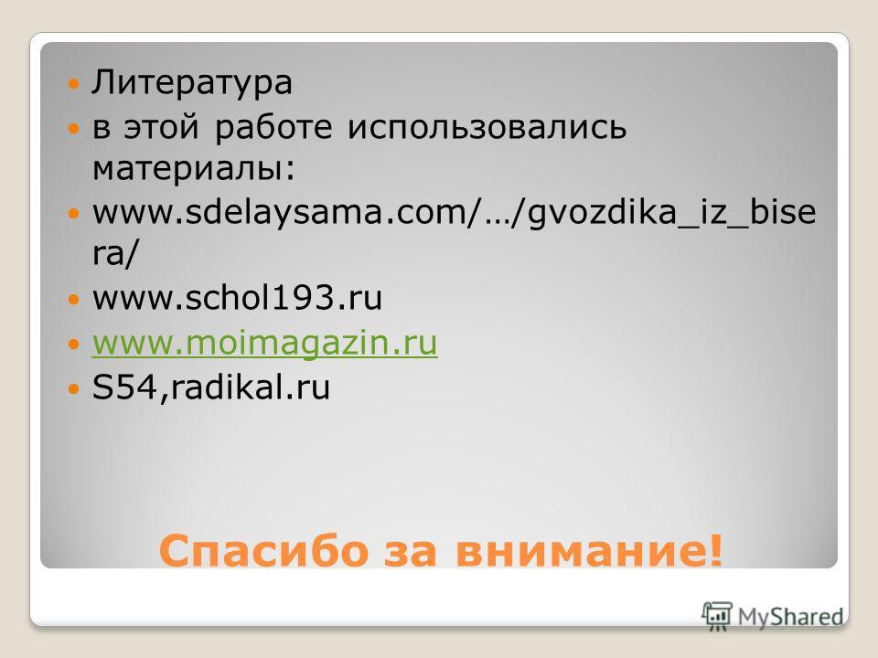 Спасибо за внимание! Литература в этой работе использовались материалы: www.sdelaysama.com/…/gvozdika_iz_bise ra/ www.schol193.ru www.moimagazin.ru S54,radikal.ru