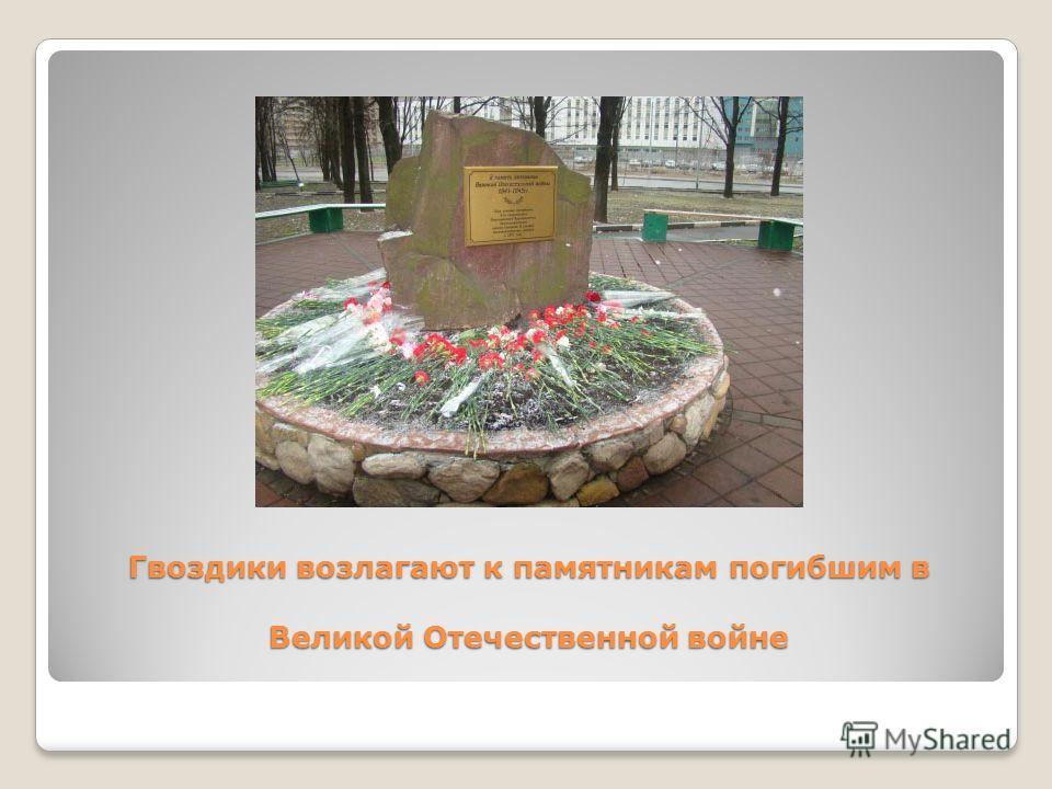 Гвоздики возлагают к памятникам погибшим в Великой Отечественной войне