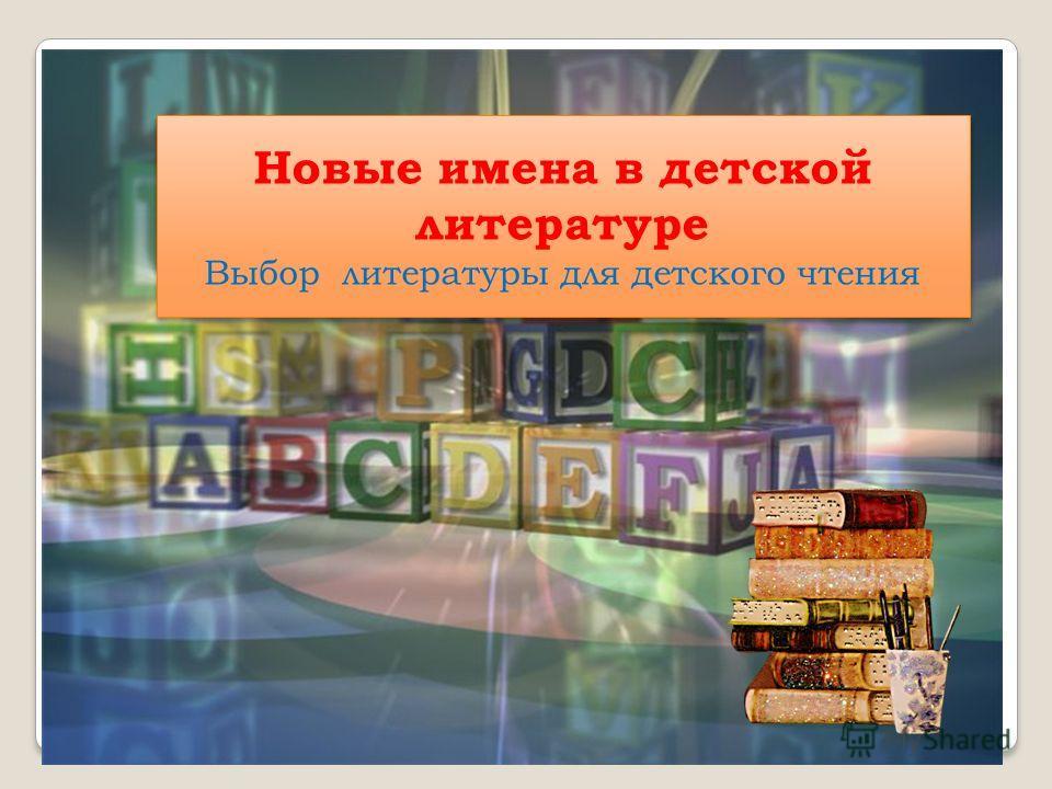 Новые имена в детской литературе Выбор литературы для детского чтения Новые имена в детской литературе Выбор литературы для детского чтения