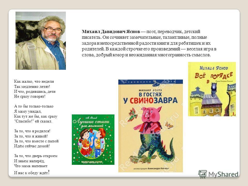 Михаил Давидович Яснов поэт, переводчик, детский писатель. Он сочиняет замечательные, талантливые, полные задора и непосредственной радости книги для ребятишек и их родителей. В каждой строчке его произведений веселая игра в слова, добрый юмор и неож
