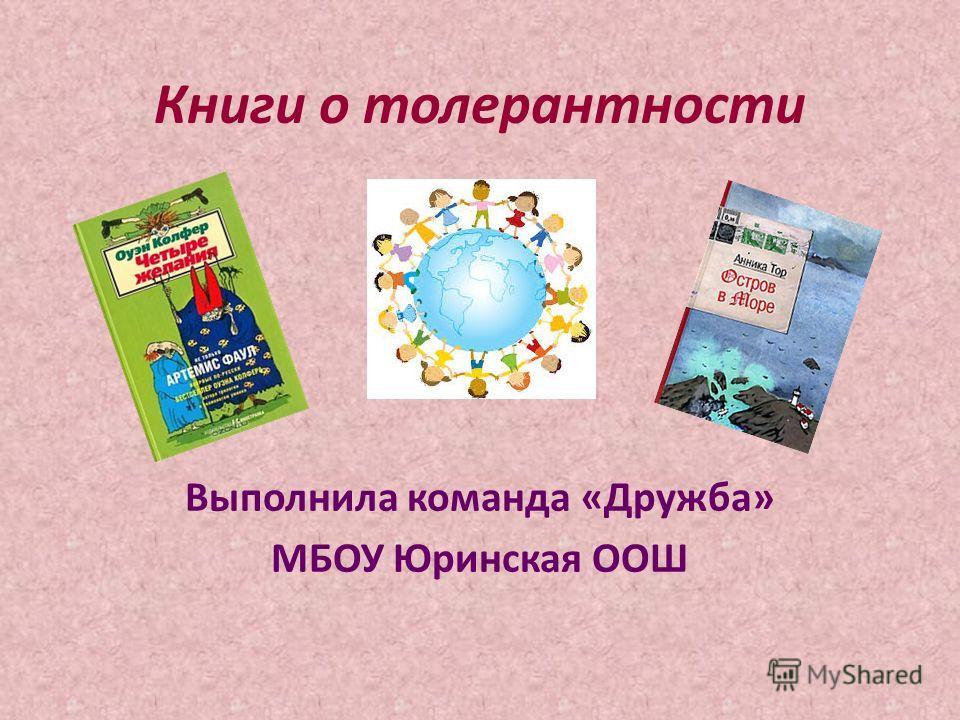 Книги о толерантности Выполнила команда «Дружба» МБОУ Юринская ООШ