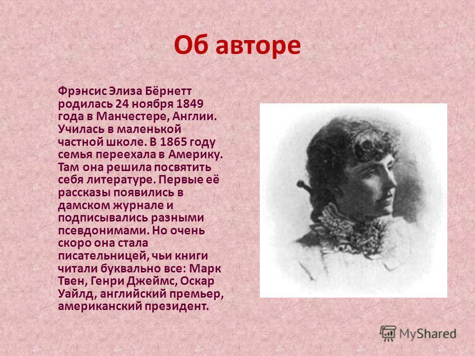 Об авторе Фрэнсис Элиза Бёрнетт родилась 24 ноября 1849 года в Манчестере, Англии. Училась в маленькой частной школе. В 1865 году семья переехала в Америку. Там она решила посвятить себя литературе. Первые её рассказы появились в дамском журнале и по