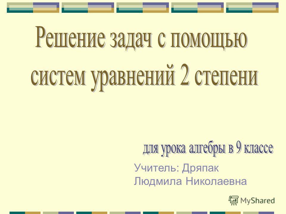 Учитель: Дряпак Людмила Николаевна