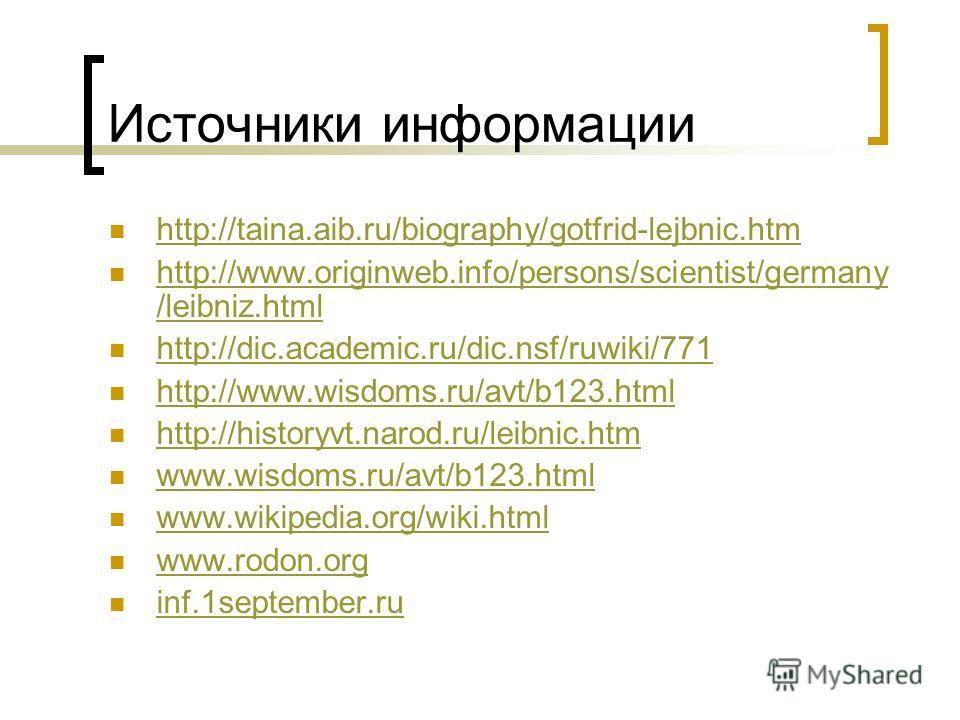 Источники информации http://taina.aib.ru/biography/gotfrid-lejbnic.htm http://www.originweb.info/persons/scientist/germany /leibniz.html http://www.originweb.info/persons/scientist/germany /leibniz.html http://dic.academic.ru/dic.nsf/ruwiki/771 http: