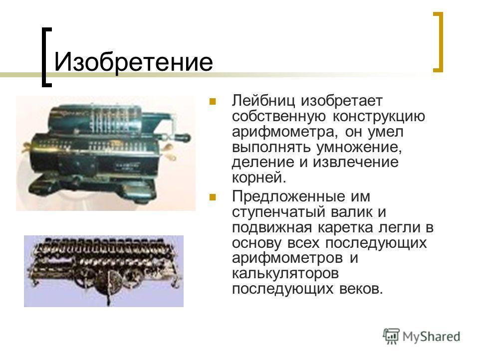 Изобретение Лейбниц изобретает собственную конструкцию арифмометра, он умел выполнять умножение, деление и извлечение корней. Предложенные им ступенчатый валик и подвижная каретка легли в основу всех последующих арифмометров и калькуляторов последующ