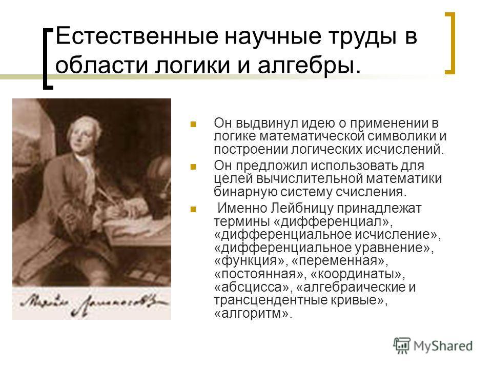 Естественные научные труды в области логики и алгебры. Он выдвинул идею о применении в логике математической символики и построении логических исчислений. Он предложил использовать для целей вычислительной математики бинарную систему счисления. Именн