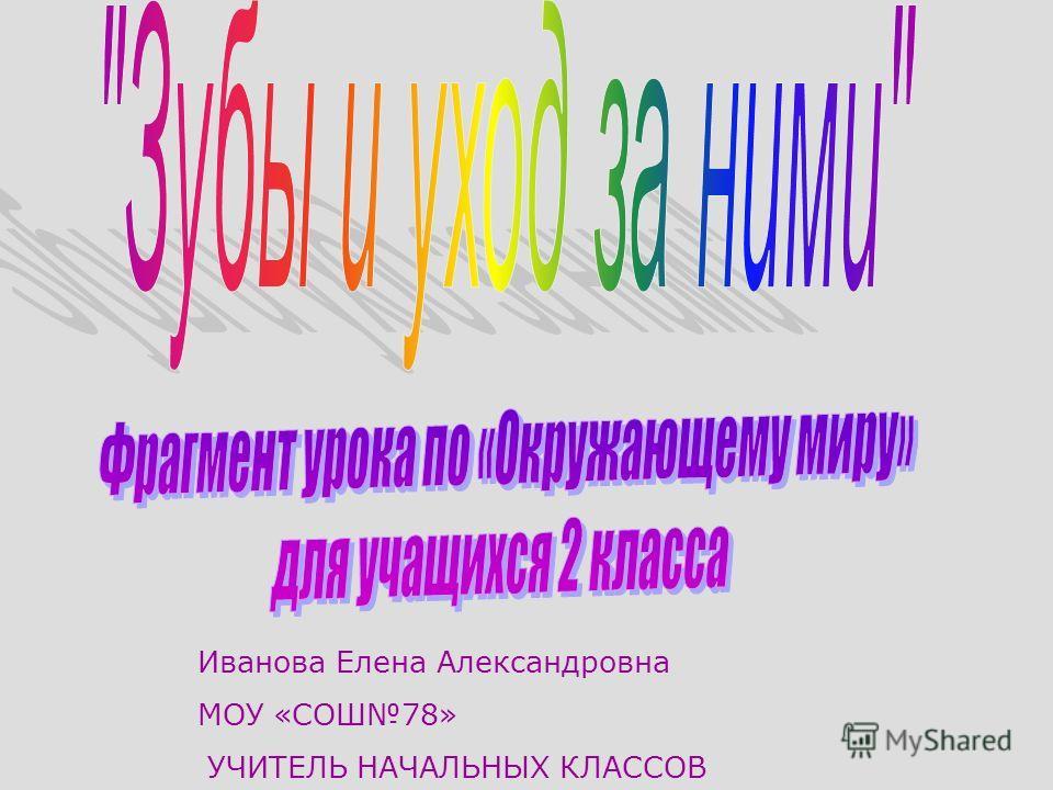 Иванова Елена Александровна МОУ «СОШ78» УЧИТЕЛЬ НАЧАЛЬНЫХ КЛАССОВ