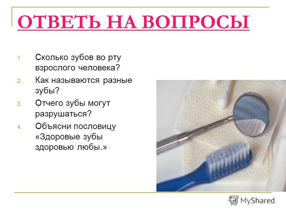 ОТВЕТЬ НА ВОПРОСЫ 1. Сколько зубов во рту взрослого человека? 2. Как называются разные зубы? 3. Отчего зубы могут разрушаться? 4. Объясни пословицу «Здоровые зубы здоровью любы.»