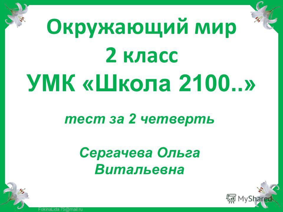 FokinaLida.75@mail.ru Окружающий мир 2 класс УМК «Школа 2100..» тест за 2 четверть Сергачева Ольга Витальевна