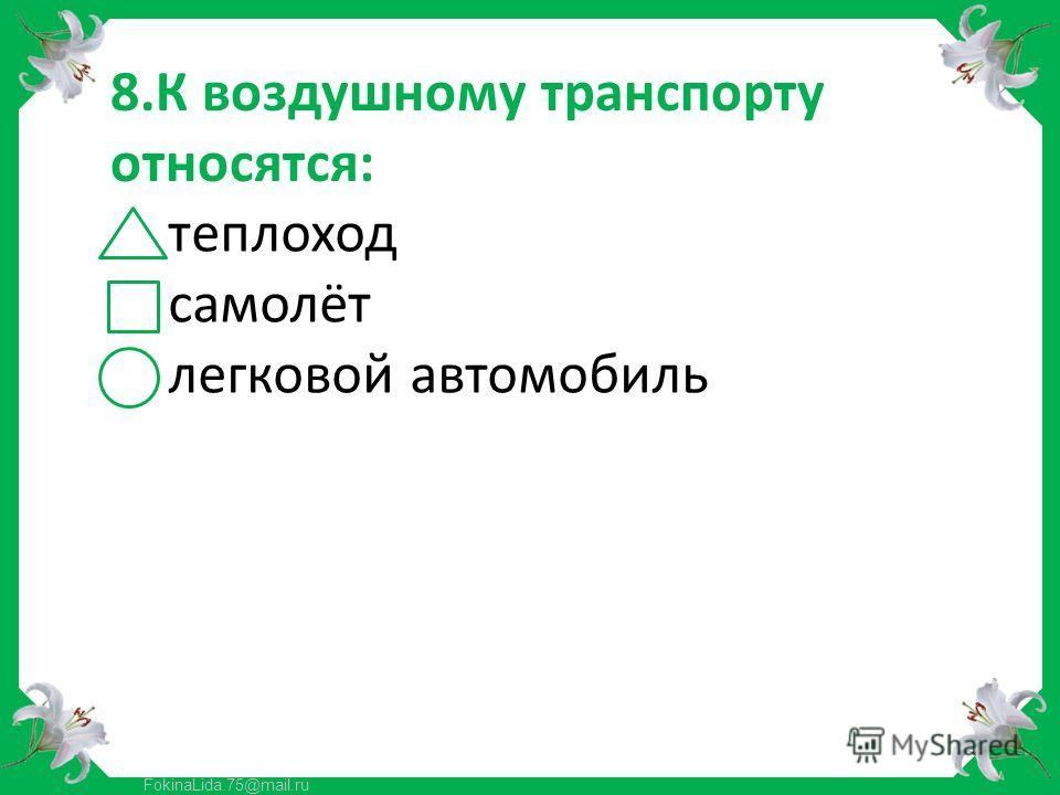FokinaLida.75@mail.ru 8.К воздушному транспорту относятся: теплоход самолёт легковой автомобиль