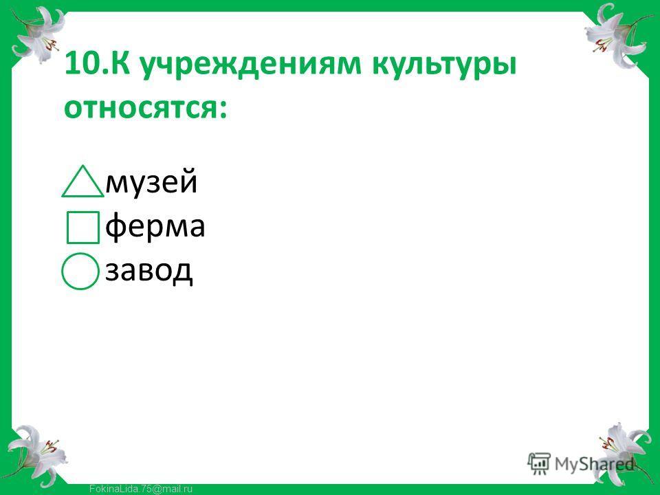 FokinaLida.75@mail.ru 10.К учреждениям культуры относятся: музей ферма завод