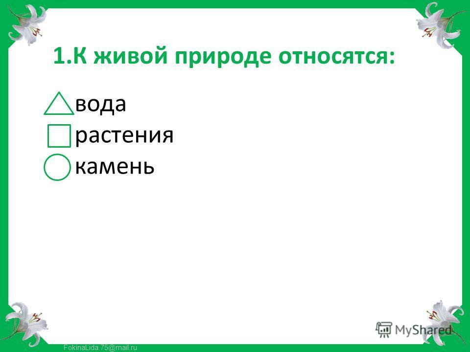 FokinaLida.75@mail.ru 1.К живой природе относятся: вода растения камень
