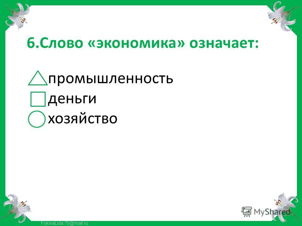 FokinaLida.75@mail.ru 6.Слово «экономика» означает: промышленность деньги хозяйство