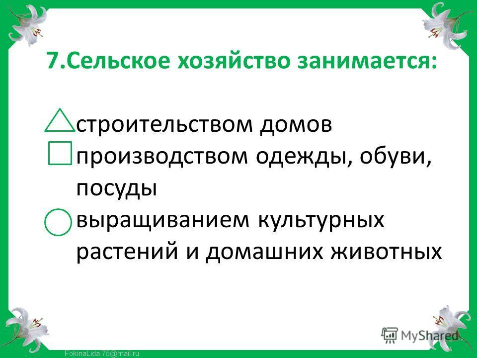 FokinaLida.75@mail.ru 7.Сельское хозяйство занимается: строительством домов производством одежды, обуви, посуды выращиванием культурных растений и домашних животных
