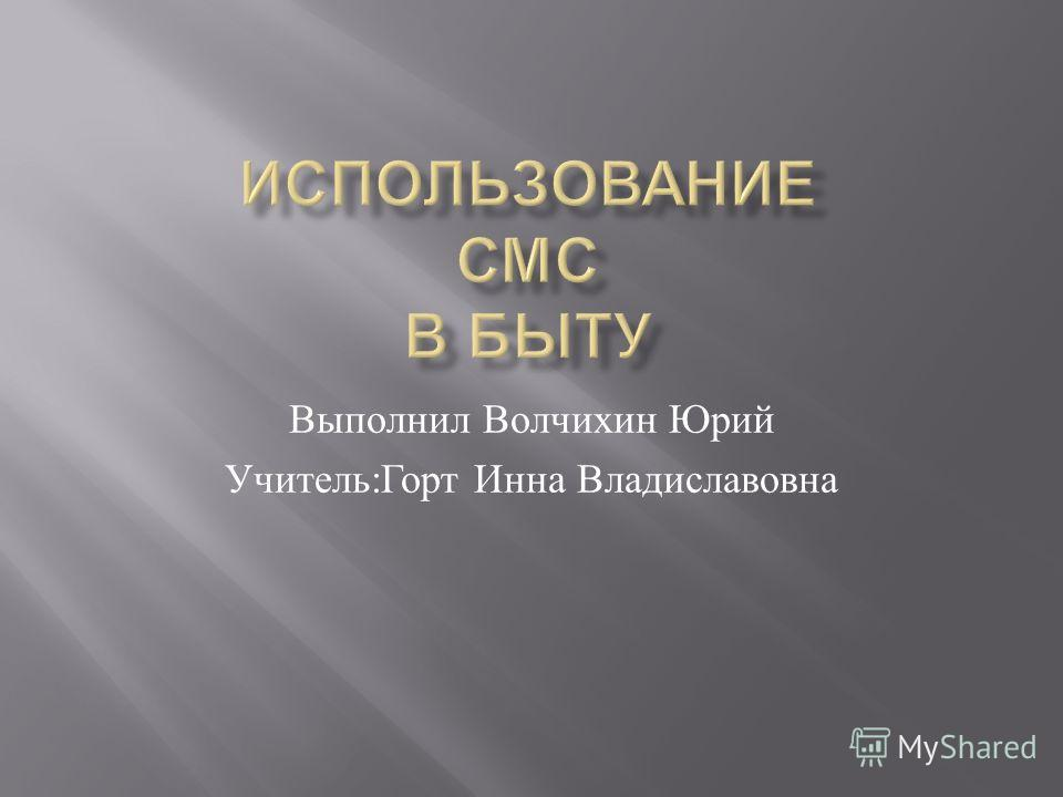 Выполнил Волчихин Юрий Учитель : Горт Инна Владиславовна