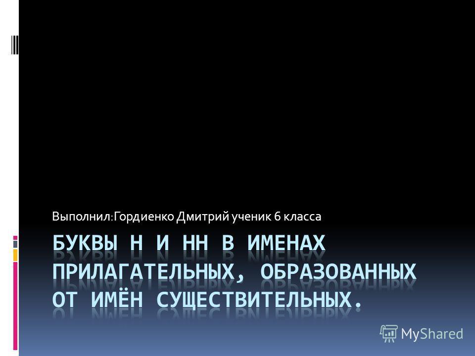 Выполнил:Гордиенко Дмитрий ученик 6 класса