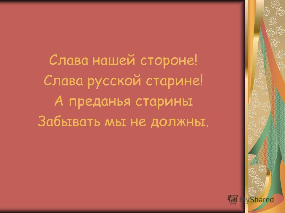 Слава нашей стороне! Слава русской старине! А преданья старины Забывать мы не должны.