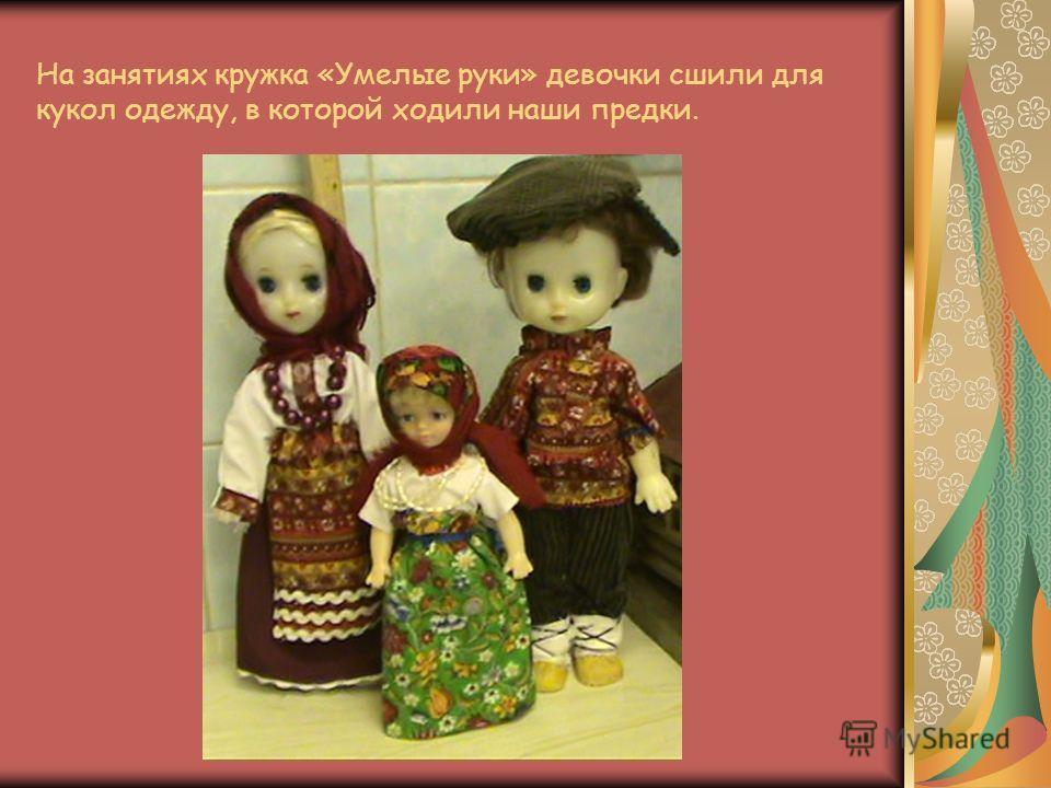 На занятиях кружка «Умелые руки» девочки сшили для кукол одежду, в которой ходили наши предки.