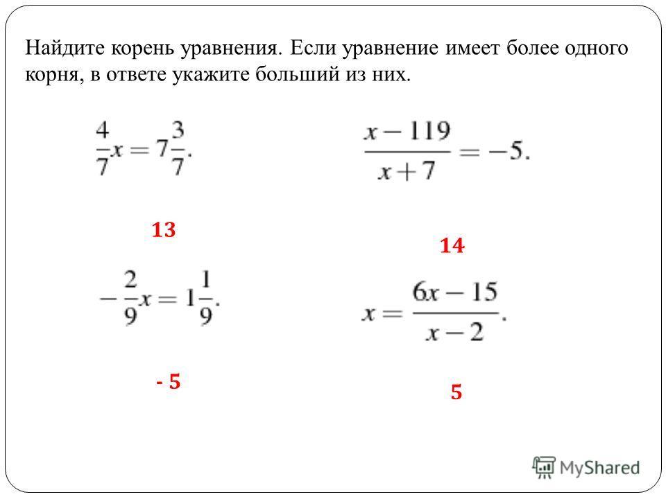 Найдите корень уравнения. Если уравнение имеет более одного корня, в ответе укажите больший из них. 13 - 5 14 5