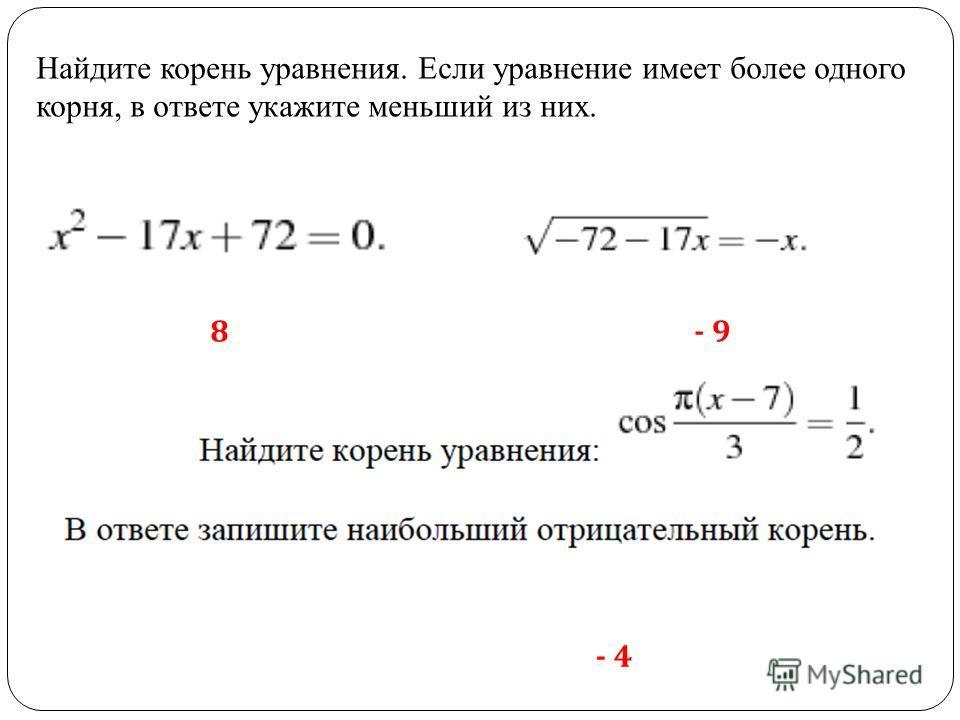 Найдите корень уравнения. Если уравнение имеет более одного корня, в ответе укажите меньший из них. 8- 9 - 4
