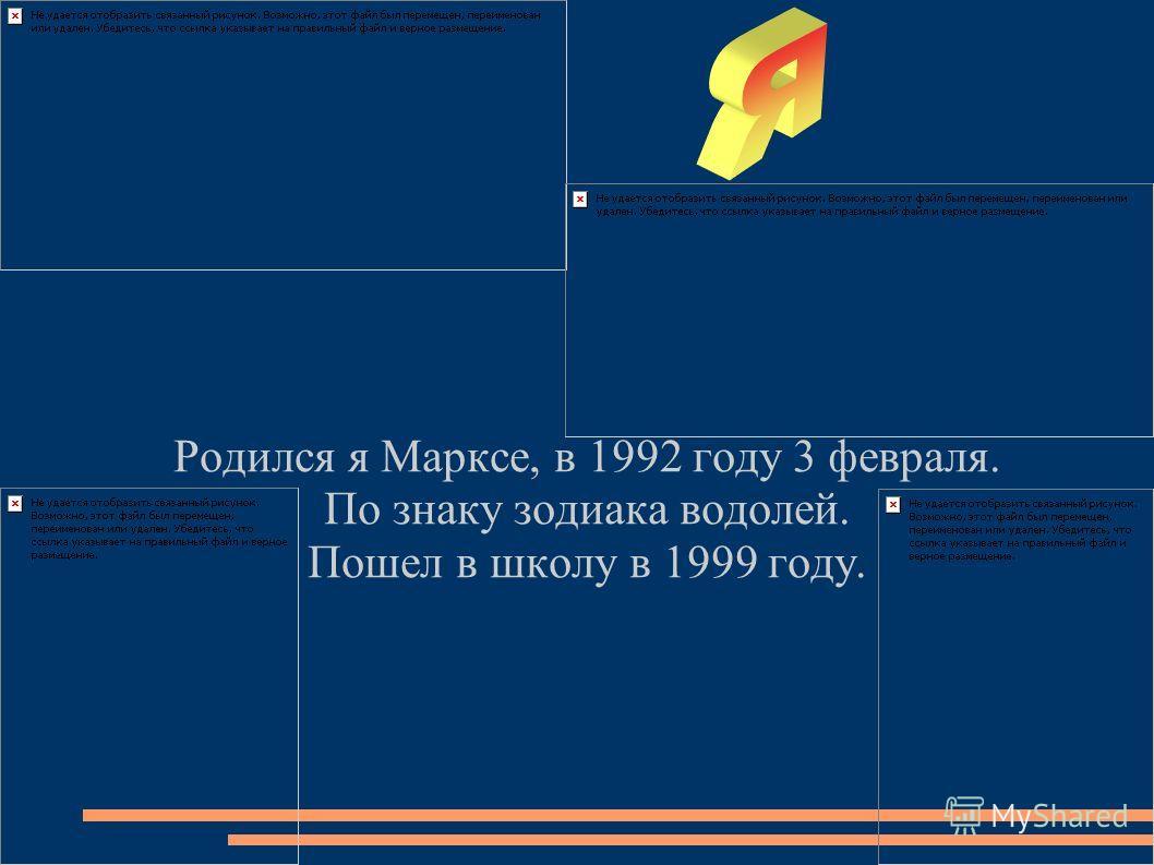 Родился я Марксе, в 1992 году 3 февраля. По знаку зодиака водолей. Пошел в школу в 1999 году.
