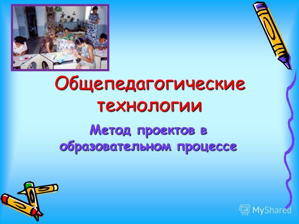 Общепедагогические технологии Метод проектов в образовательном процессе