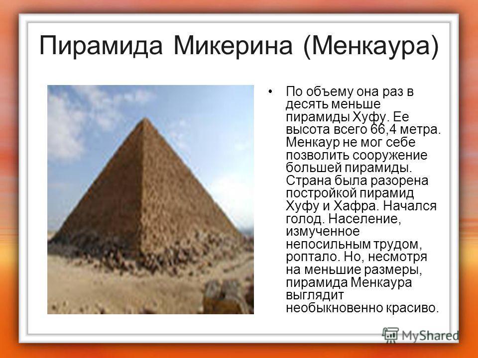Пирамида Микерина (Менкаура) По объему она раз в десять меньше пирамиды Хуфу. Ее высота всего 66,4 метра. Менкаур не мог себе позволить сооружение большей пирамиды. Страна была разорена постройкой пирамид Хуфу и Хафра. Начался голод. Население, измуч