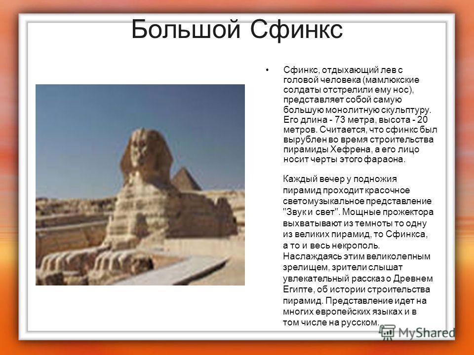 Большой Сфинкс Сфинкс, отдыхающий лев с головой человека (мамлюкские солдаты отстрелили ему нос), представляет собой самую большую монолитную скульптуру. Его длина - 73 метра, высота - 20 метров. Считается, что сфинкс был вырублен во время строительс