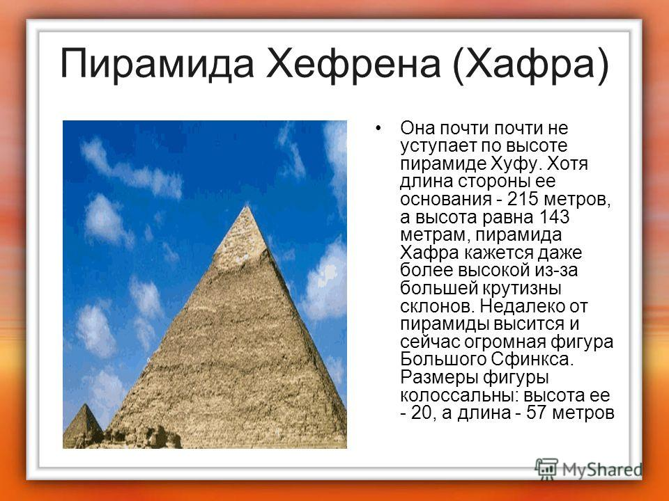 Пирамида Хефрена (Хафра) Она почти почти не уступает по высоте пирамиде Хуфу. Хотя длина стороны ее основания - 215 метров, а высота равна 143 метрам, пирамида Хафра кажется даже более высокой из-за большей крутизны склонов. Недалеко от пирамиды выси