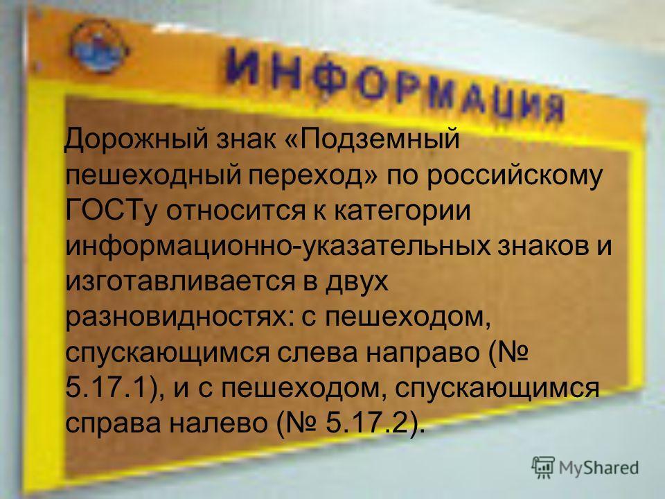 Дорожный знак «Подземный пешеходный переход» по российскому ГОСТу относится к категории информационно-указательных знаков и изготавливается в двух разновидностях: с пешеходом, спускающимся слева направо ( 5.17.1), и с пешеходом, спускающимся справа н