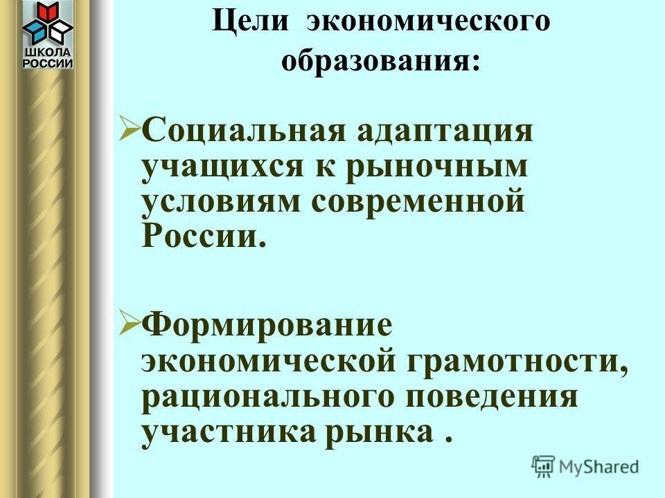 Цели экономического образования: Социальная адаптация учащихся к рыночным условиям современной России. Формирование экономической грамотности, рационального поведения участника рынка.