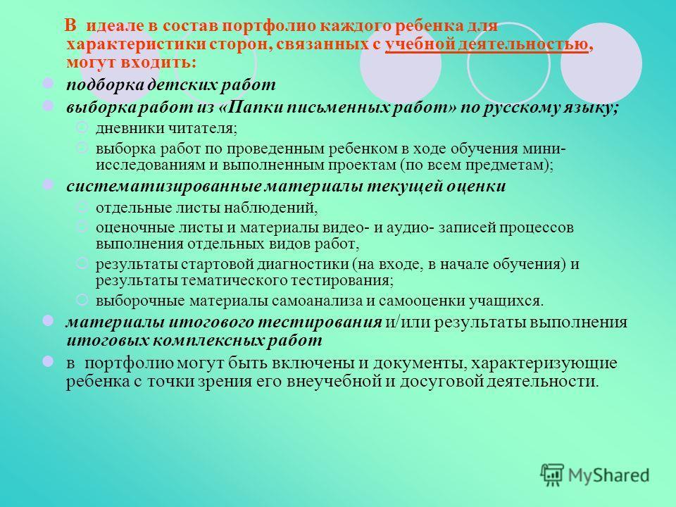 В идеале в состав портфолио каждого ребенка для характеристики сторон, связанных с учебной деятельностью, могут входить: подборка детских работ выборка работ из «Папки письменных работ» по русскому языку; дневники читателя; выборка работ по проведенн