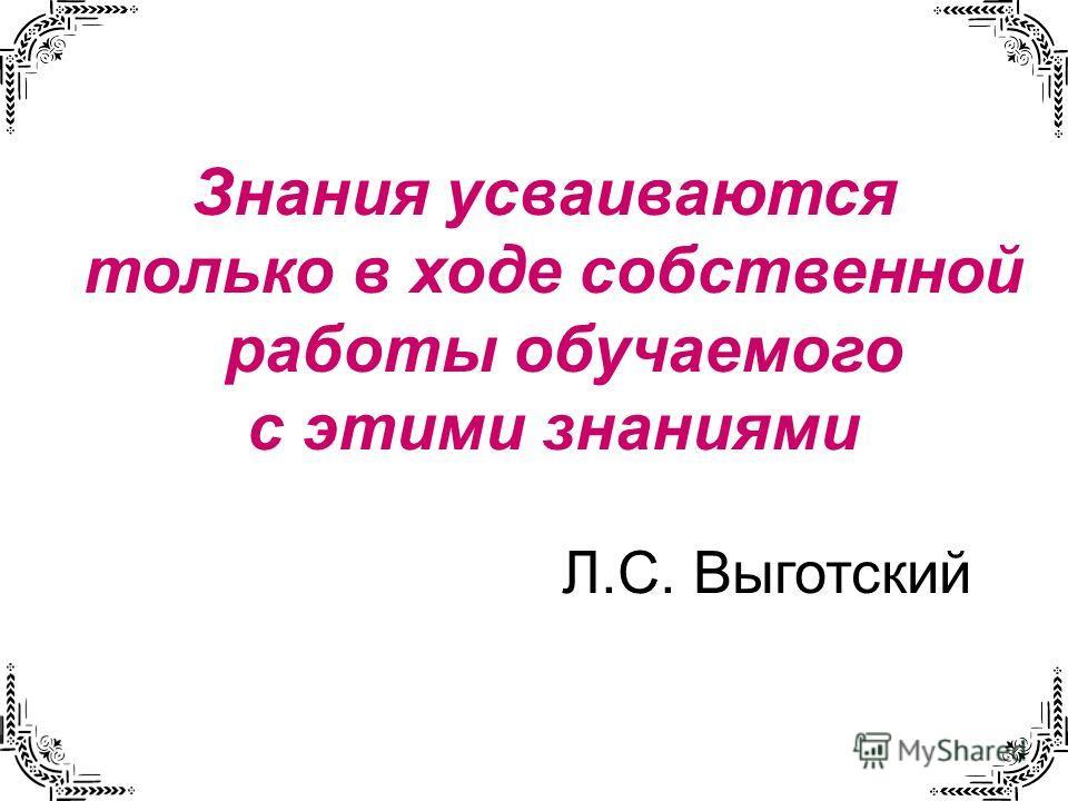 Знания усваиваются только в ходе собственной работы обучаемого с этими знаниями Л.С. Выготский