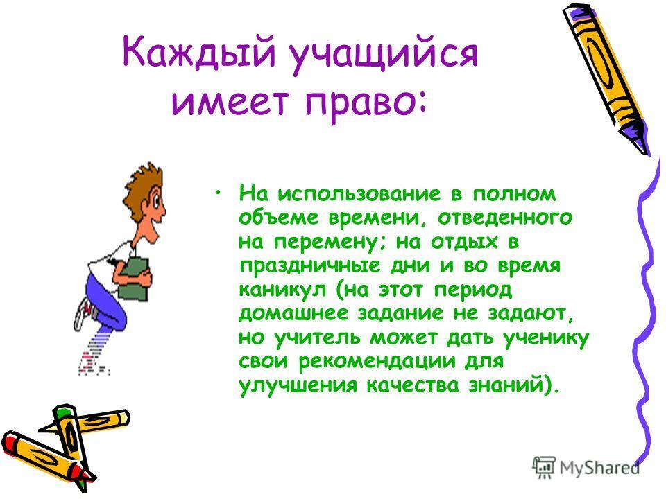 Каждый учащийся имеет право: На использование в полном объеме времени, отведенного на перемену; на отдых в праздничные дни и во время каникул (на этот период домашнее задание не задают, но учитель может дать ученику свои рекомендации для улучшения ка