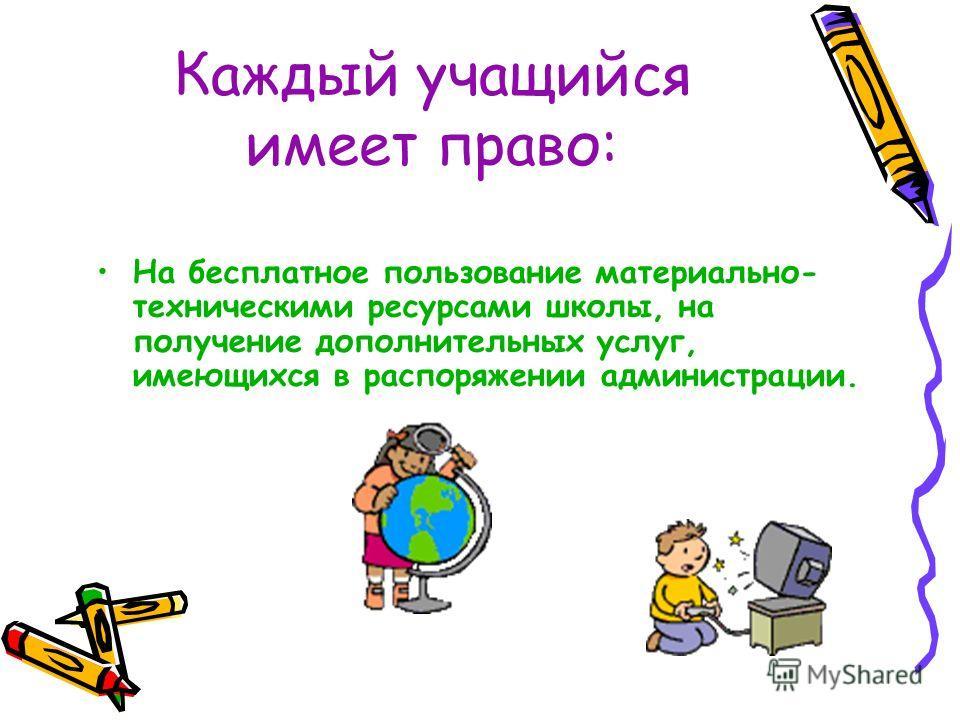Каждый учащийся имеет право: На бесплатное пользование материально- техническими ресурсами школы, на получение дополнительных услуг, имеющихся в распоряжении администрации.