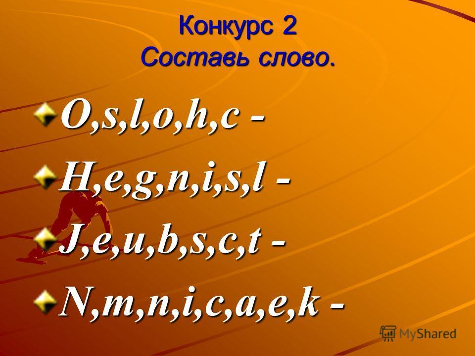 Конкурс 2 Составь слово. О,s,l,o,h,c - Н,e,g,n,i,s,l - J,e,u,b,s,c,t - N,m,n,i,c,a,e,k -