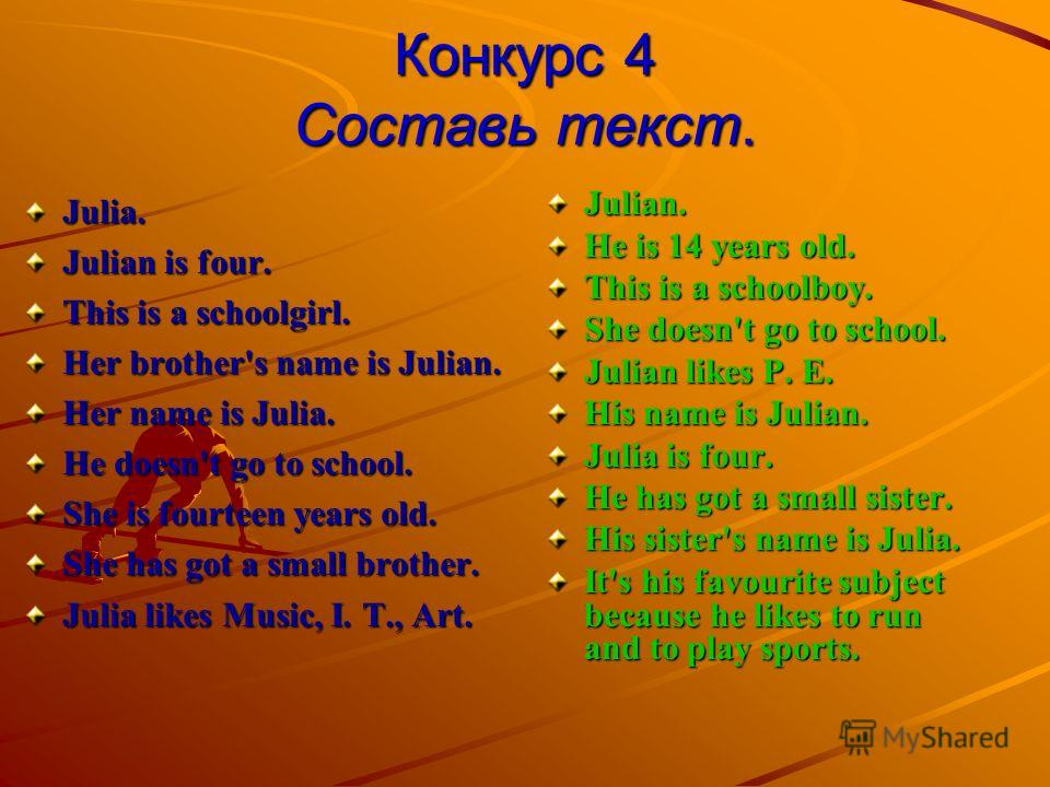 Конкурс 4 Составь текст. Julia. Julian is four. This is a schoolgirl. Her brother's name is Julian. Her name is Julia. He doesn't go to school. She is fourteen years old. She has got a small brother. Julia likes Music, I. T., Art. Julian. Не is 14 ye