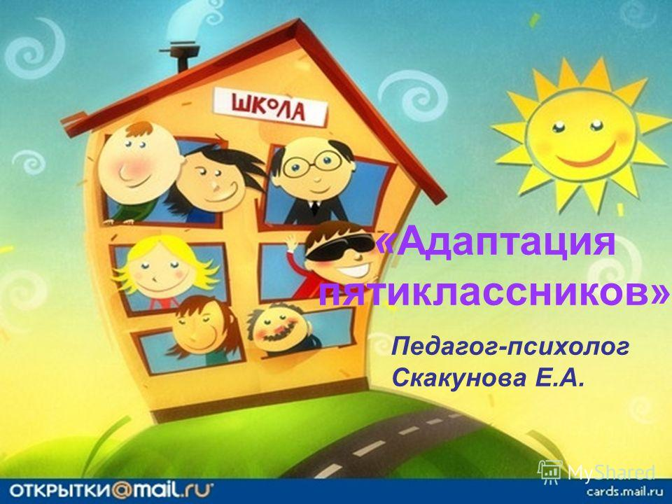 « Адаптация пятиклассников» Педагог-психолог Скакунова Е.А.