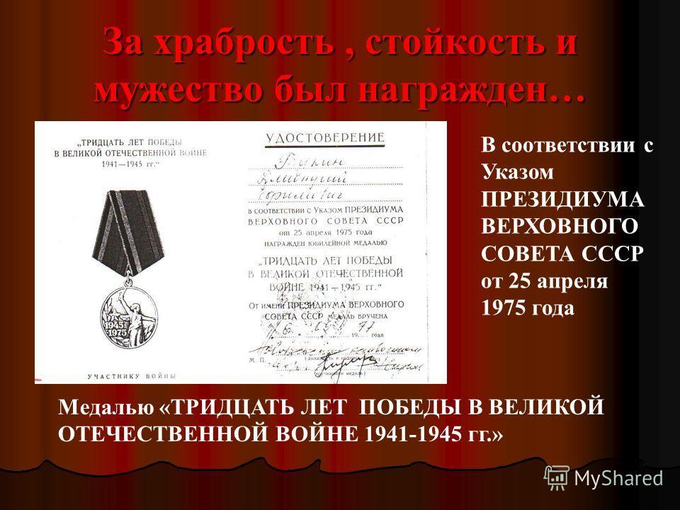 За храбрость, стойкость и мужество был награжден… Медалью «ТРИДЦАТЬ ЛЕТ ПОБЕДЫ В ВЕЛИКОЙ ОТЕЧЕСТВЕННОЙ ВОЙНЕ 1941-1945 гг.» В соответствии с Указом ПРЕЗИДИУМА ВЕРХОВНОГО СОВЕТА СССР от 25 апреля 1975 года