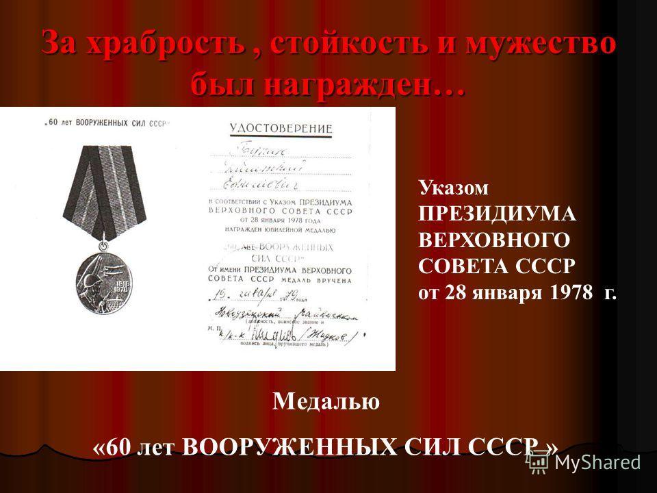 За храбрость, стойкость и мужество был награжден… Медалью «60 лет ВООРУЖЕННЫХ СИЛ СССР » Указом ПРЕЗИДИУМА ВЕРХОВНОГО СОВЕТА СССР от 28 января 1978 г.