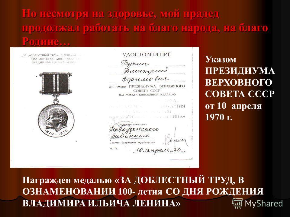 Но несмотря на здоровье, мой прадед продолжал работать на благо народа, на благо Родине… Награжден медалью «ЗА ДОБЛЕСТНЫЙ ТРУД, В ОЗНАМЕНОВАНИИ 100- летия СО ДНЯ РОЖДЕНИЯ ВЛАДИМИРА ИЛЬИЧА ЛЕНИНА» Указом ПРЕЗИДИУМА ВЕРХОВНОГО СОВЕТА СССР от 10 апреля
