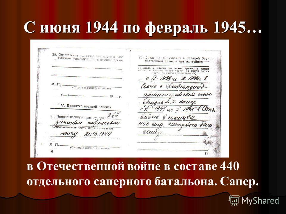 С июня 1944 по февраль 1945… в Отечественной войне в составе 440 отдельного саперного батальона. Сапер.