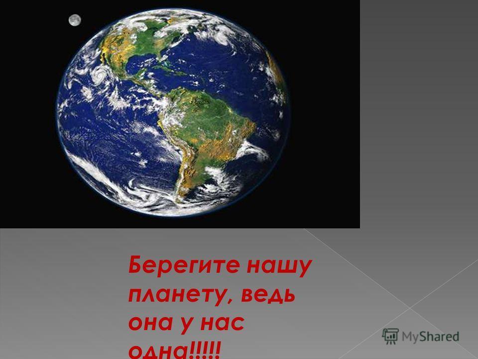 Берегите нашу планету, ведь она у нас одна!!!!!